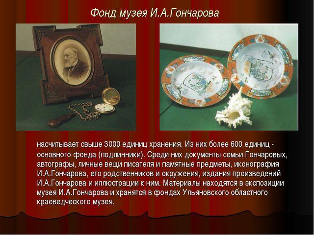 Фонд музея И.А.Гончарова насчитывает свыше 3000 единиц хранения. Из них боле...