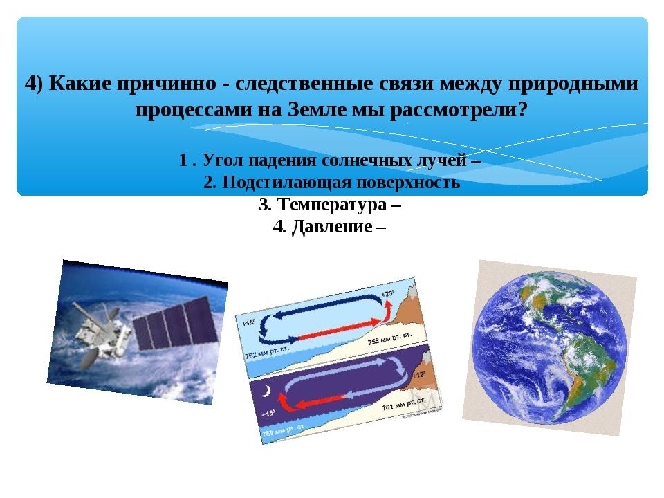 4) Какие причинно - следственные связи между природными процессами на Земле м...