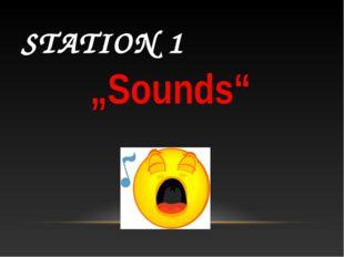"""STATION 1 """"Sounds"""""""