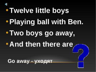 Twelve little boys Playing ball with Ben. Two boys go away, And then there ar