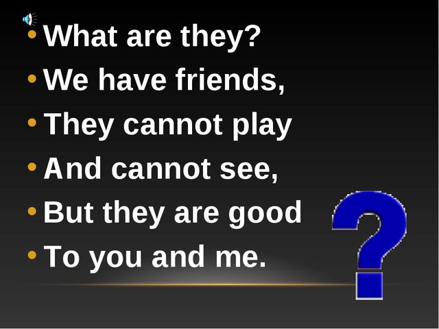 What are they? We have friends, They cannot play And cannot see, But they are...