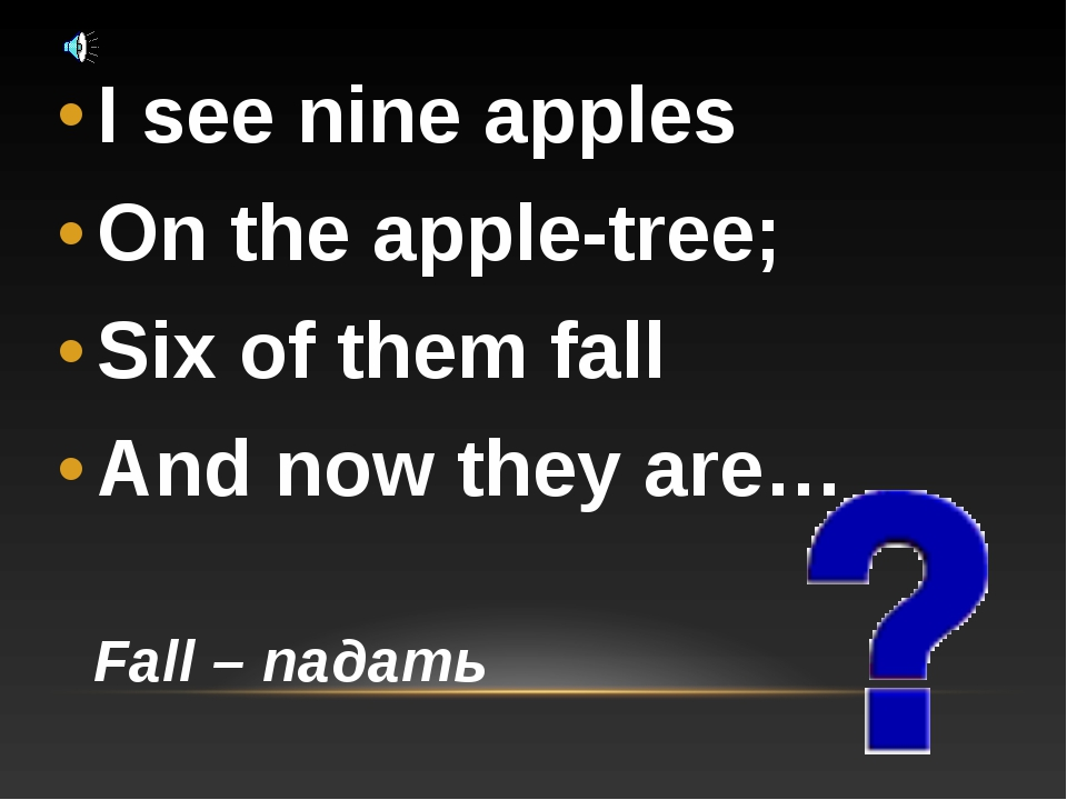 I see nine apples On the apple-tree; Six of them fall And now they are… Fall...