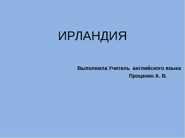 ИРЛАНДИЯ Выполнила Учитель английского языка Проценко А. В.