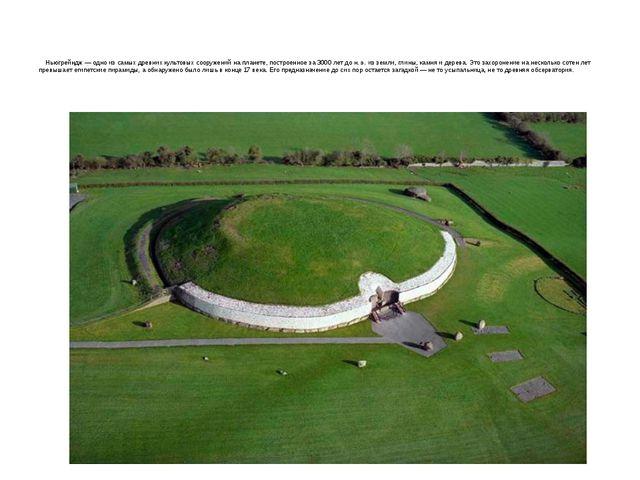 Ньюгрейндж— одно из самых древних культовых сооружений на планете, построен...