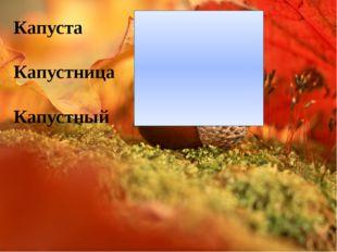 Капуста Капустница Капустный [кʌпу́стъ] [кʌпу́сн'иецъ] [кʌпу́сныэj]