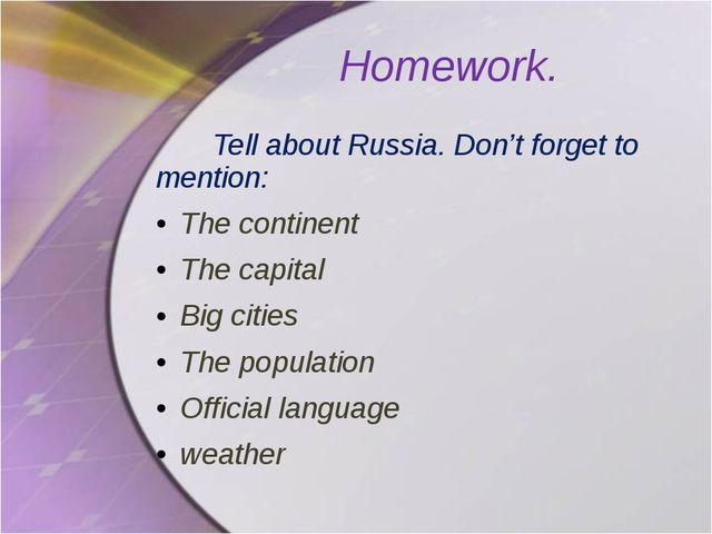 Homework. Tell about Russia. Don't forget to mention: The continent The capit...