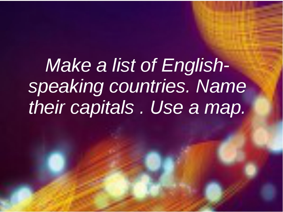 Make a list of English-speaking countries. Name their capitals . Use a map.
