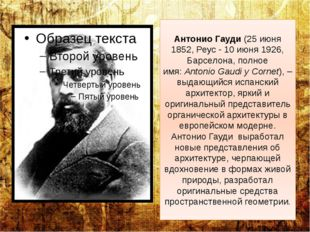 Антонио Гауди(25 июня 1852, Реус - 10 июня 1926, Барселона, полное имя:Anto