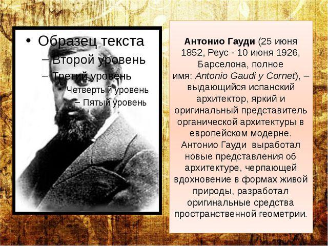 Антонио Гауди(25 июня 1852, Реус - 10 июня 1926, Барселона, полное имя:Anto...