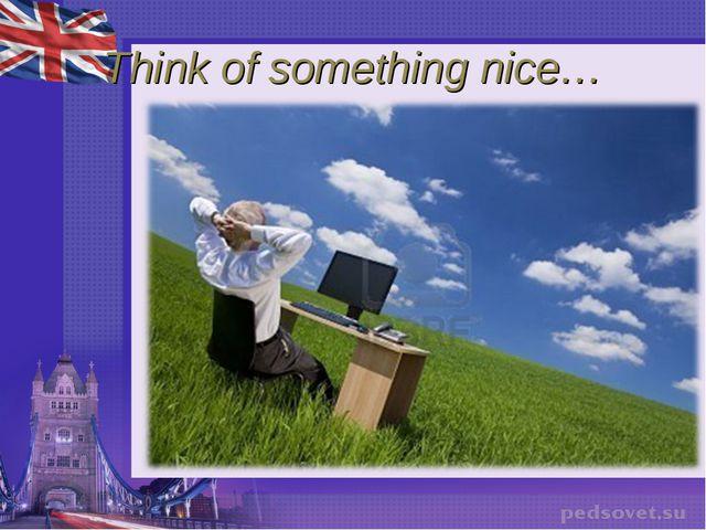 Think of something nice…