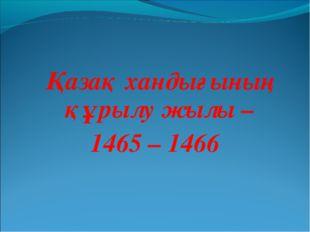 Қазақ хандығының құрылу жылы – 1465 – 1466