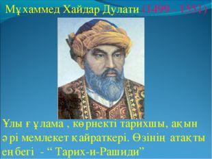 Мұхаммед Хайдар Дулати (1499 - 1551) Ұлы ғұлама , көрнекті тарихшы, ақын әрі