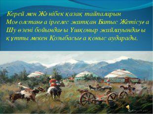 Керей мен Жәнібек қазақ тайпаларын Моғолстанға іргелес жатқан Батыс Жетісуға