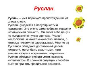 Руслан. Руслан – имя тюркского происхождения, от слова «лев». Руслан нуждаетс