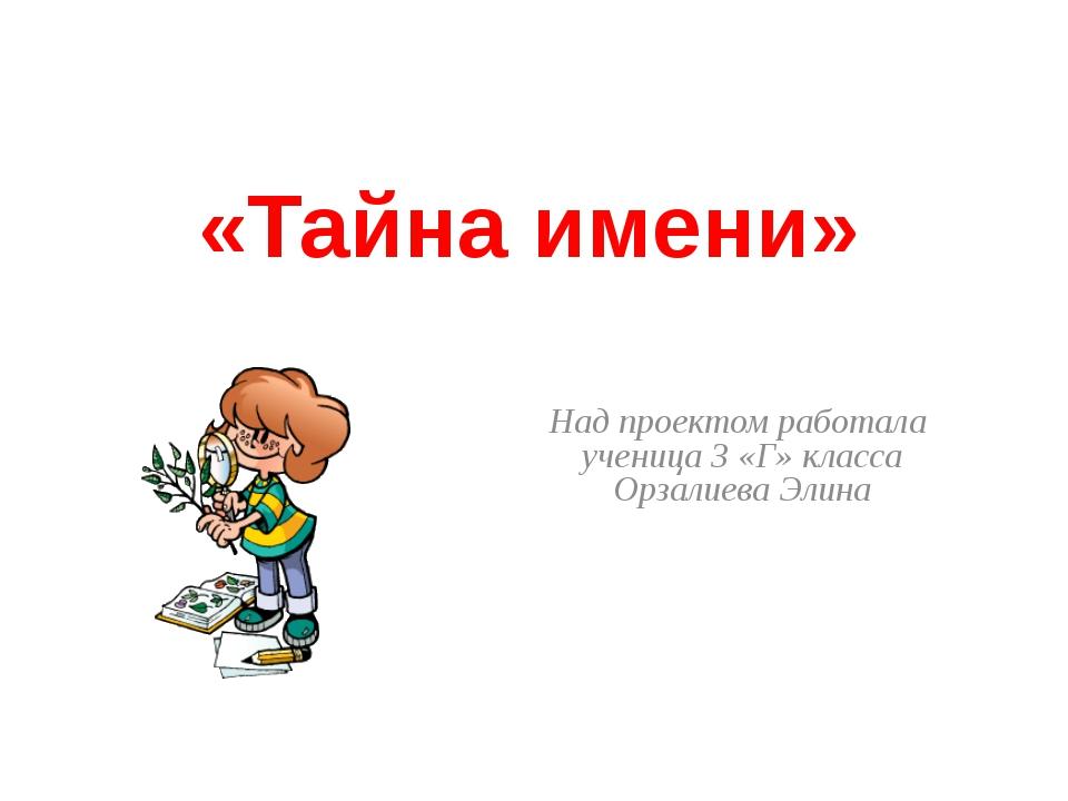 «Тайна имени» Над проектом работала ученица 3 «Г» класса Орзалиева Элина