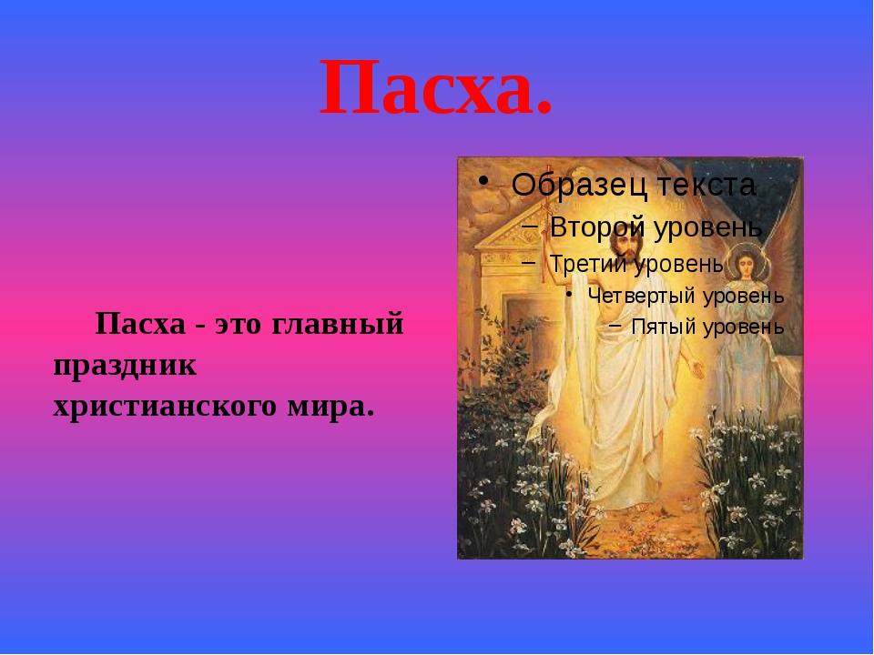 Пасха. Пасха - это главный праздник христианского мира.