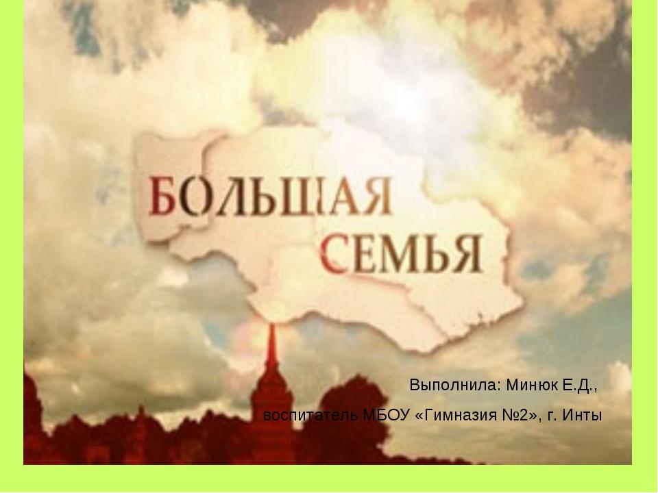 Выполнила: Минюк Е.Д., воспитатель МБОУ «Гимназия №2», г. Инты