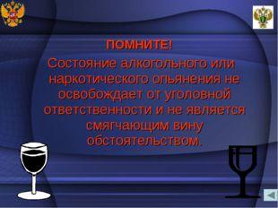 ПОМНИТЕ! Состояние алкогольного или наркотического опьянения не освобождает о