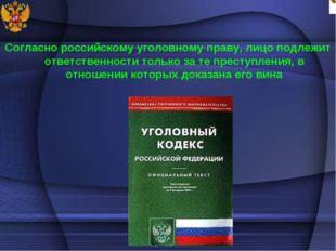 Согласно российскому уголовному праву, лицо подлежит ответственности только з