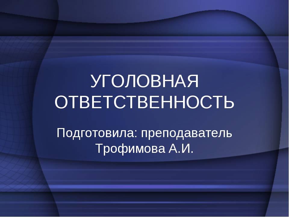 УГОЛОВНАЯ ОТВЕТСТВЕННОСТЬ Подготовила: преподаватель Трофимова А.И.