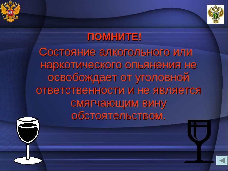 ПОМНИТЕ! Состояние алкогольного или наркотического опьянения не освобождает о...