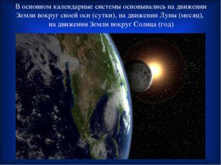 В основном календарные системы основывались на движении Земли вокруг своей ос