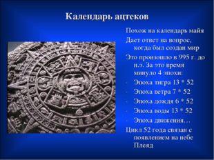 Календарь ацтеков Похож на календарь майя Дает ответ на вопрос, когда был соз