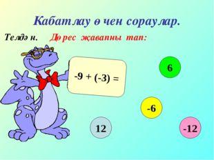 Кабатлау өчен сораулар. Телдән. Дөрес җавапны тап: -9 + (-3) = 12 6 -6 -12