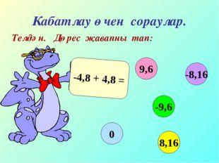 Кабатлау өчен сораулар. Телдән. Дөрес җавапны тап: -4,8 + 4,8 = 9,6 -9,6 8,16