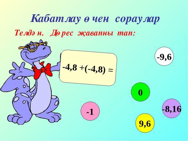 Кабатлау өчен сораулар Телдән. Дөрес җавапны тап: -4,8 +(-4,8) = -1 0 9,6 -9...
