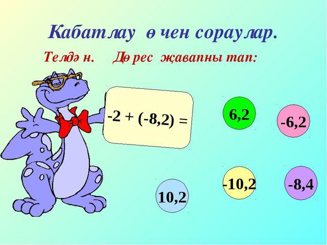 Кабатлау өчен сораулар. Телдән. Дөрес җавапны тап: -2 + (-8,2) = -6,2 6,2 10,...