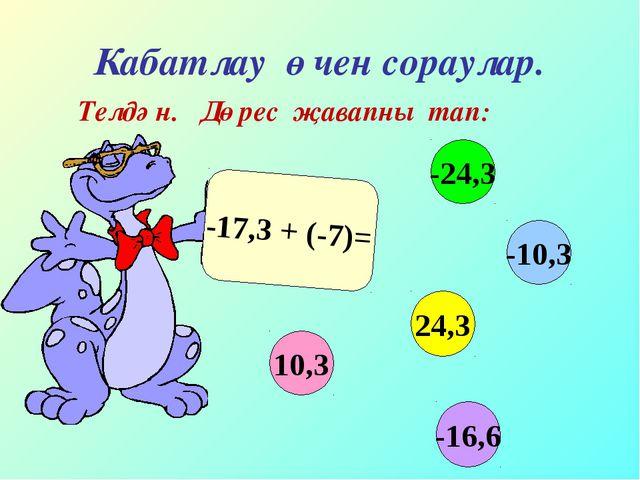 Кабатлау өчен сораулар. Телдән. Дөрес җавапны тап: -17,3 + (-7)= 10,3 -10,3 2...
