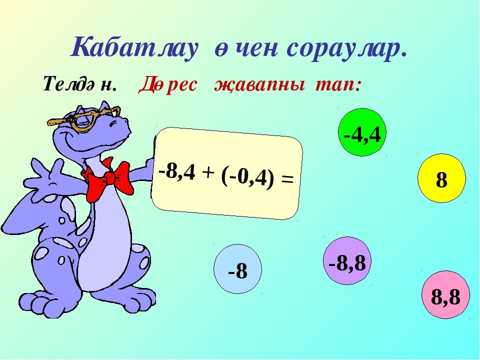 Кабатлау өчен сораулар. Телдән. Дөрес җавапны тап: -8,4 + (-0,4) = 8,8 -4,4 8...