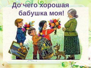 До чего хорошая бабушка моя!