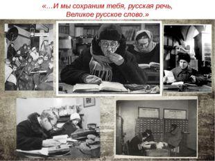 «…И мы сохраним тебя, русская речь, Великое русское слово.»