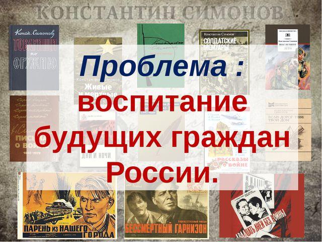 Проблема : воспитание будущих граждан России.