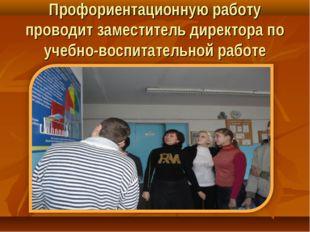 Профориентационную работу проводит заместитель директора по учебно-воспитател