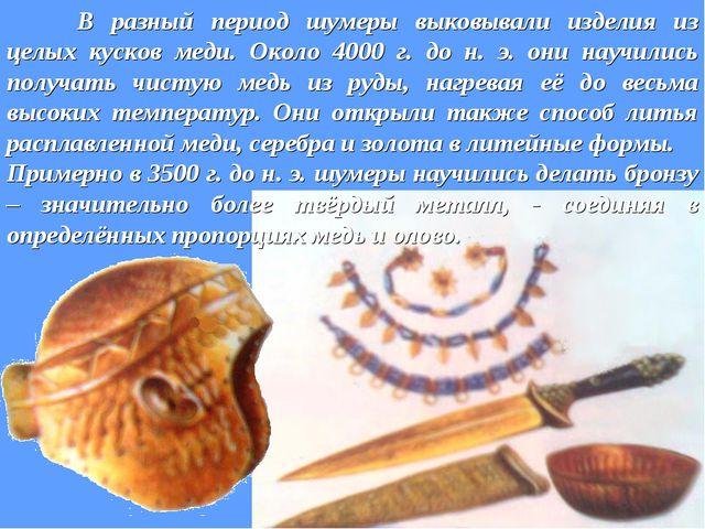 В разный период шумеры выковывали изделия из целых кусков меди. Около 4000 г...