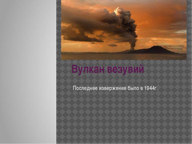 Вулкан везувий Последнее извержение было в 1944г.