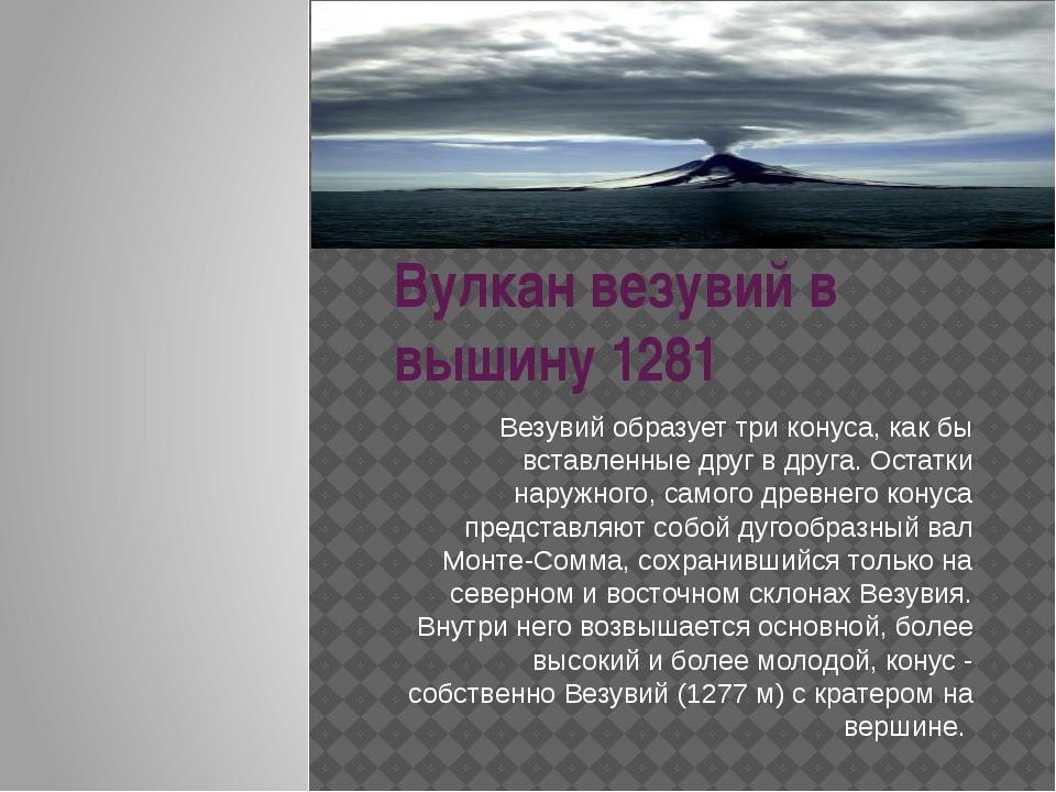 Вулкан везувий в вышину 1281 Везувий образует три конуса, как бы вставленные...