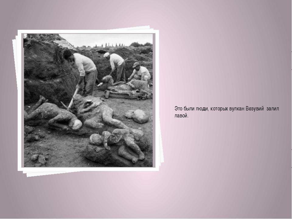 Это были люди, которых вулкан Везувий залил лавой.