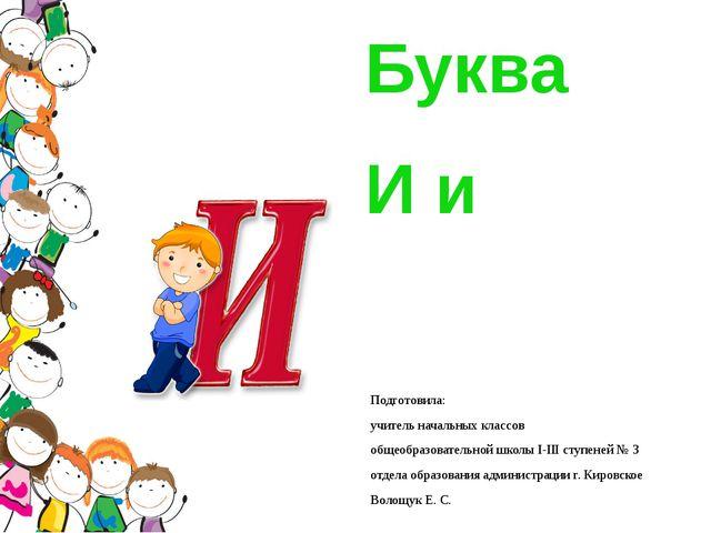 Буква И и Подготовила: учитель начальных классов общеобразовательной школы І-...
