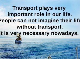 Transport plays very important role in our life. People can not imagine their