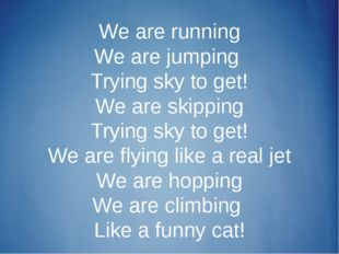 We are running We are jumping Trying sky to get! We are skipping Trying sky t