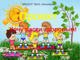 Проект Хочу расти здоровым! Подготовила и провела воспитатель Косарева Т.С. М