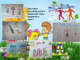 Выставка рисунков детей и родителей «Бать здоровым я хочу!»