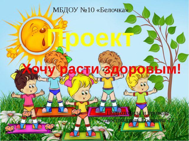 Проект Хочу расти здоровым! Подготовила и провела воспитатель Косарева Т.С. М...