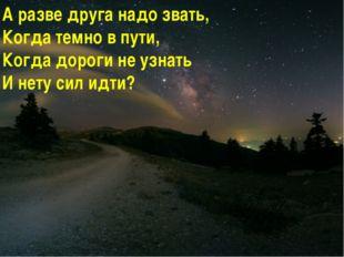 А разве друга надо звать, Когда темно в пути, Когда дороги не узнать И нету с
