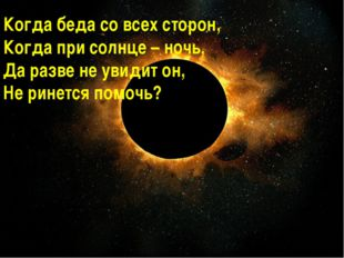 Когда беда со всех сторон, Когда при солнце – ночь, Да разве не увидит он, Не