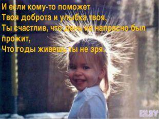 И если кому-то поможет Твоя доброта и улыбка твоя, Ты счастлив, что день не н